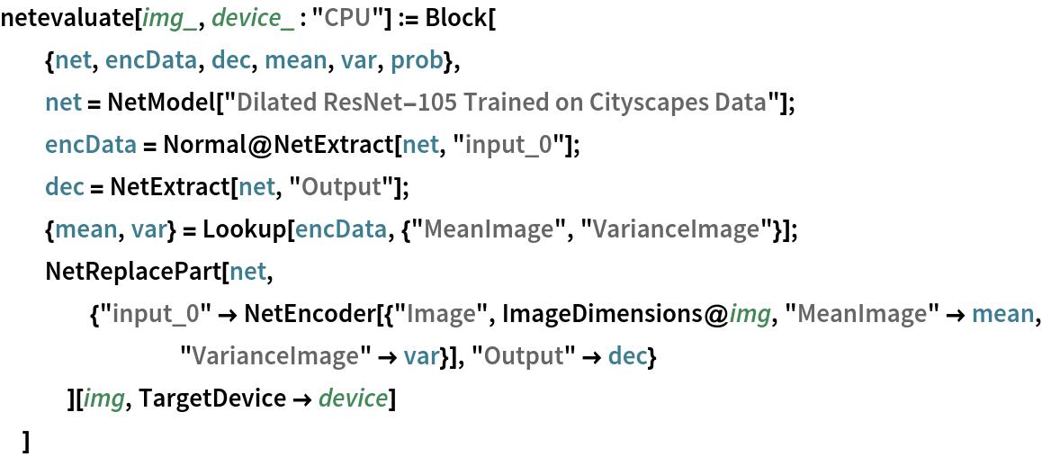 "netevaluate[img_, device_ : ""CPU""] := Block[   {net, encData, dec, mean, var, prob},   net = NetModel[""Dilated ResNet-105 Trained on Cityscapes Data""];   encData = Normal@NetExtract[net, ""input_0""];   dec = NetExtract[net, ""Output""];   {mean, var} = Lookup[encData, {""MeanImage"", ""VarianceImage""}];   NetReplacePart[net,     {""input_0"" -> NetEncoder[{""Image"", ImageDimensions@img, ""MeanImage"" -> mean, ""VarianceImage"" -> var}], ""Output"" -> dec}     ][img, TargetDevice -> device]   ]"