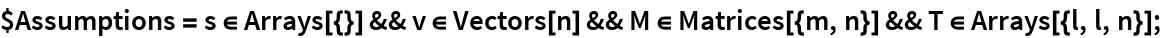 $Assumptions = s \[Element] Arrays[{}] && v \[Element] Vectors[n] && M \[Element] Matrices[{m, n}] && T \[Element] Arrays[{l, l, n}];