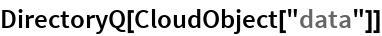 "DirectoryQ[CloudObject[""data""]]"
