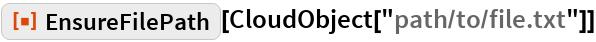 "ResourceFunction[""EnsureFilePath""][CloudObject[""path/to/file.txt""]]"