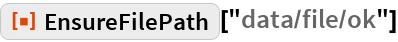 """ResourceFunction[""""EnsureFilePath""""][""""data/file/ok""""]"""