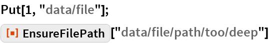 "Put[1, ""data/file""]; ResourceFunction[""EnsureFilePath""][""data/file/path/too/deep""]"