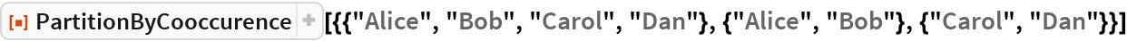 """ResourceFunction[  """"PartitionByCooccurence""""][{{""""Alice"""", """"Bob"""", """"Carol"""", """"Dan""""}, {""""Alice"""", """"Bob""""}, {""""Carol"""", """"Dan""""}}]"""
