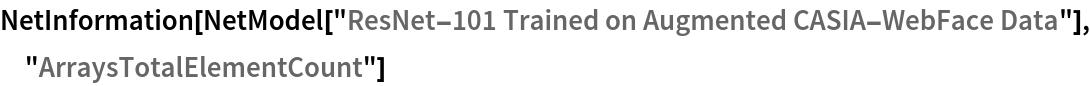 "NetInformation[  NetModel[""ResNet-101 Trained on Augmented CASIA-WebFace Data""], \ ""ArraysTotalElementCount""]"