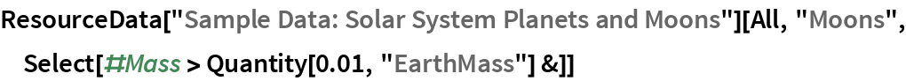 "ResourceData[   ""Sample Data: Solar System Planets and Moons""][All, ""Moons"", Select[#Mass > Quantity[0.01, ""EarthMass""] &]]"
