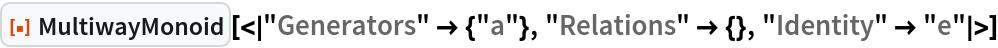"ResourceFunction[  ""MultiwayMonoid""][<|""Generators"" -> {""a""}, ""Relations"" -> {}, ""Identity"" -> ""e""|>]"