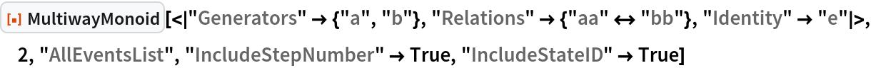 "ResourceFunction[  ""MultiwayMonoid""][<|""Generators"" -> {""a"", ""b""}, ""Relations"" -> {""aa"" <-> ""bb""}, ""Identity"" -> ""e""|>, 2, ""AllEventsList"", ""IncludeStepNumber"" -> True, ""IncludeStateID"" -> True]"