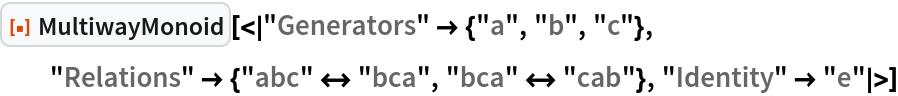"ResourceFunction[  ""MultiwayMonoid""][<|""Generators"" -> {""a"", ""b"", ""c""}, ""Relations"" -> {""abc"" <-> ""bca"", ""bca"" <-> ""cab""}, ""Identity"" -> ""e""|>]"