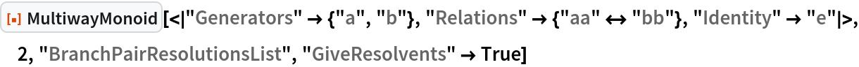 "ResourceFunction[  ""MultiwayMonoid""][<|""Generators"" -> {""a"", ""b""}, ""Relations"" -> {""aa"" <-> ""bb""}, ""Identity"" -> ""e""|>, 2, ""BranchPairResolutionsList"", ""GiveResolvents"" -> True]"