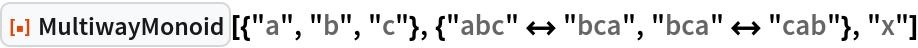 "ResourceFunction[  ""MultiwayMonoid""][{""a"", ""b"", ""c""}, {""abc"" <-> ""bca"", ""bca"" <-> ""cab""}, ""x""]"