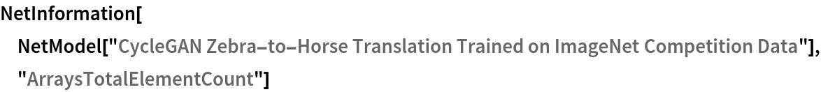 "NetInformation[  NetModel[""CycleGAN Zebra-to-Horse Translation Trained on ImageNet \ Competition Data""], ""ArraysTotalElementCount""]"