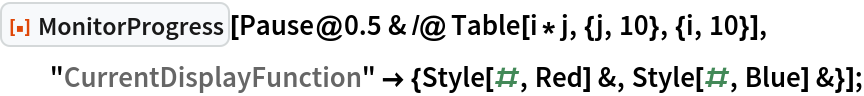 """ResourceFunction[""""MonitorProgress""""][   Pause@0.5 & /@ Table[i*j, {j, 10}, {i, 10}], """"CurrentDisplayFunction"""" -> {Style[#, Red] &, Style[#, Blue] &}];"""