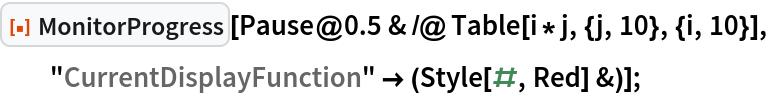 "ResourceFunction[""MonitorProgress""][   Pause@0.5 & /@ Table[i*j, {j, 10}, {i, 10}], ""CurrentDisplayFunction"" -> (Style[#, Red] &)];"