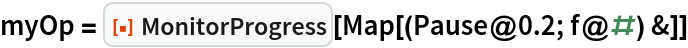 """myOp = ResourceFunction[""""MonitorProgress""""][Map[(Pause@0.2; f@#) &]]"""