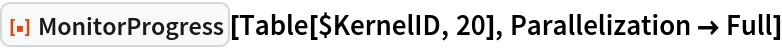 "ResourceFunction[""MonitorProgress""][Table[$KernelID, 20], Parallelization -> Full]"