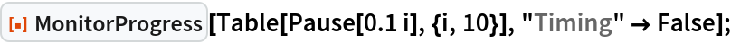 "ResourceFunction[""MonitorProgress""][Table[Pause[0.1 i], {i, 10}], ""Timing"" -> False];"