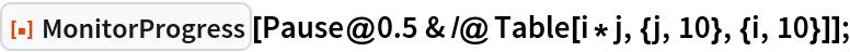 "ResourceFunction[""MonitorProgress""][   Pause@0.5 & /@ Table[i*j, {j, 10}, {i, 10}]];"