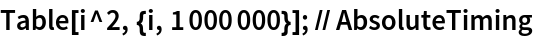 Table[i^2, {i, 1000000}]; // AbsoluteTiming
