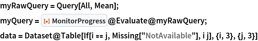 """myRawQuery = Query[All, Mean]; myQuery = ResourceFunction[""""MonitorProgress""""]@Evaluate@myRawQuery; data = Dataset@   Table[If[i == j, Missing[""""NotAvailable""""], i j], {i, 3}, {j, 3}]"""