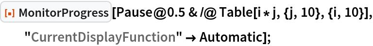 "ResourceFunction[""MonitorProgress""][   Pause@0.5 & /@ Table[i*j, {j, 10}, {i, 10}], ""CurrentDisplayFunction"" -> Automatic];"