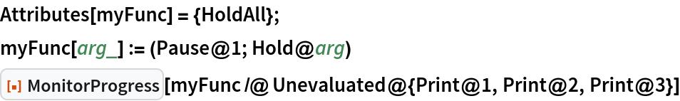 "Attributes[myFunc] = {HoldAll}; myFunc[arg_] := (Pause@1; Hold@arg) ResourceFunction[""MonitorProgress""][  myFunc /@ Unevaluated@{Print@1, Print@2, Print@3}]"