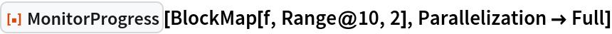 "ResourceFunction[""MonitorProgress""][BlockMap[f, Range@10, 2], Parallelization -> Full]"