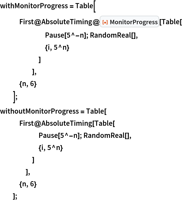 """withMonitorProgress = Table[    First@AbsoluteTiming@ResourceFunction[""""MonitorProgress""""][Table[        Pause[5^-n]; RandomReal[],        {i, 5^n}        ]       ],    {n, 6}    ]; withoutMonitorProgress = Table[    First@AbsoluteTiming[Table[       Pause[5^-n]; RandomReal[],       {i, 5^n}       ]      ],    {n, 6}    ];"""