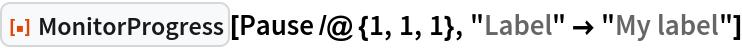 "ResourceFunction[""MonitorProgress""][Pause /@ {1, 1, 1}, ""Label"" -> ""My label""]"