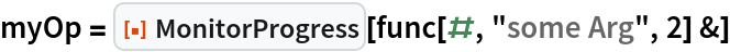 "myOp = ResourceFunction[""MonitorProgress""][func[#, ""some Arg"", 2] &]"