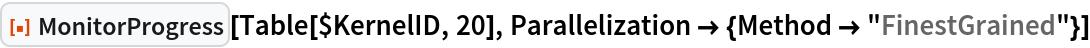 "ResourceFunction[""MonitorProgress""][Table[$KernelID, 20], Parallelization -> {Method -> ""FinestGrained""}]"