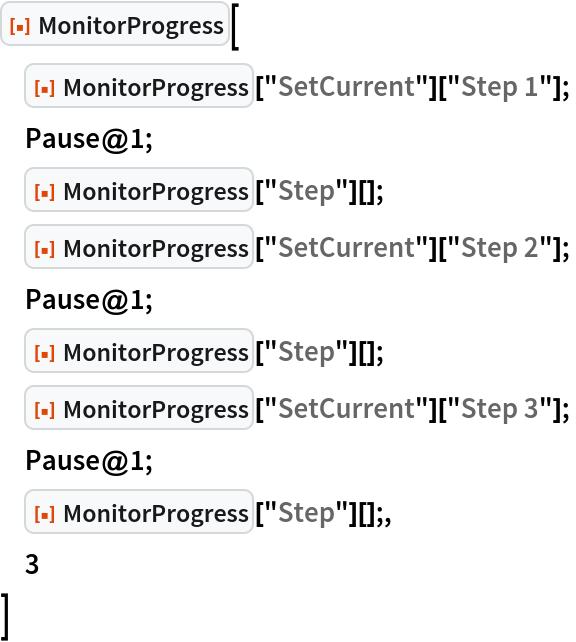 """ResourceFunction[""""MonitorProgress""""][  ResourceFunction[""""MonitorProgress""""][""""SetCurrent""""][""""Step 1""""];  Pause@1;  ResourceFunction[""""MonitorProgress""""][""""Step""""][];  ResourceFunction[""""MonitorProgress""""][""""SetCurrent""""][""""Step 2""""];  Pause@1;  ResourceFunction[""""MonitorProgress""""][""""Step""""][];  ResourceFunction[""""MonitorProgress""""][""""SetCurrent""""][""""Step 3""""];  Pause@1;  ResourceFunction[""""MonitorProgress""""][""""Step""""][];,  3  ]"""
