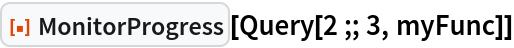 "ResourceFunction[""MonitorProgress""][Query[2 ;; 3, myFunc]]"