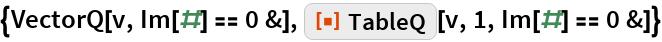 "{VectorQ[v, Im[#] == 0 &], ResourceFunction[""TableQ""][v, 1, Im[#] == 0 &]}"