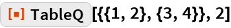 """ResourceFunction[""""TableQ""""][{{1, 2}, {3, 4}}, 2]"""