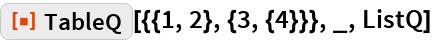 "ResourceFunction[""TableQ""][{{1, 2}, {3, {4}}}, _, ListQ]"