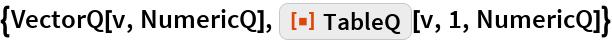 "{VectorQ[v, NumericQ], ResourceFunction[""TableQ""][v, 1, NumericQ]}"