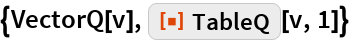 "{VectorQ[v], ResourceFunction[""TableQ""][v, 1]}"