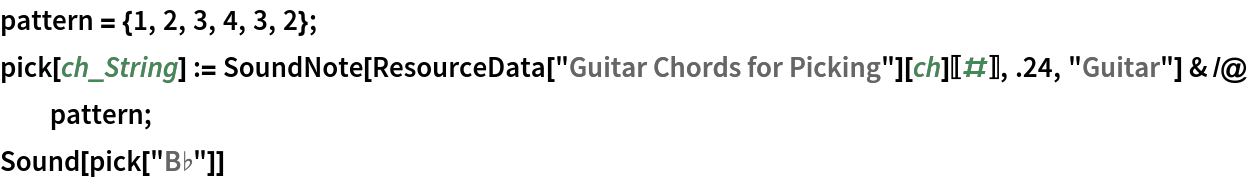 """pattern = {1, 2, 3, 4, 3, 2};  pick[ch_String] := SoundNote[ResourceData[""""Guitar Chords for Picking""""][ch][[#]], .24, """"Guitar""""] & /@ pattern; Sound[pick[""""B\[Flat]""""]]"""
