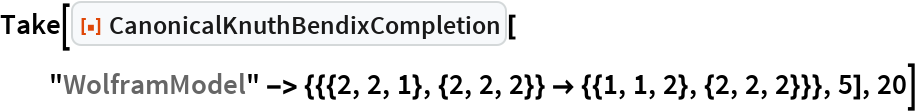 """Take[ResourceFunction[""""CanonicalKnuthBendixCompletion""""][   """"WolframModel"""" -> {{{2, 2, 1}, {2, 2, 2}} -> {{1, 1, 2}, {2, 2, 2}}}, 5], 20]"""