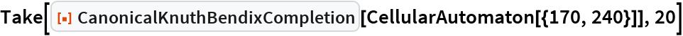 "Take[ResourceFunction[""CanonicalKnuthBendixCompletion""][   CellularAutomaton[{170, 240}]], 20]"
