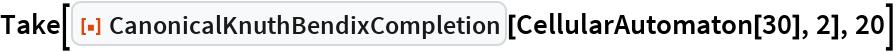 "Take[ResourceFunction[""CanonicalKnuthBendixCompletion""][   CellularAutomaton[30], 2], 20]"