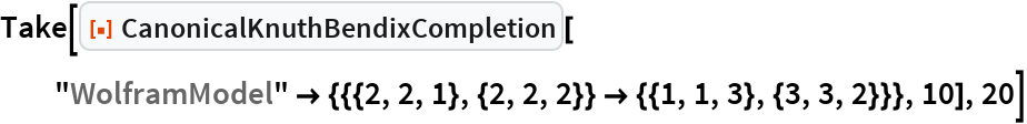 """Take[ResourceFunction[""""CanonicalKnuthBendixCompletion""""][   """"WolframModel"""" -> {{{2, 2, 1}, {2, 2, 2}} -> {{1, 1, 3}, {3, 3, 2}}}, 10], 20]"""