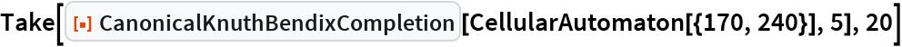 "Take[ResourceFunction[""CanonicalKnuthBendixCompletion""][   CellularAutomaton[{170, 240}], 5], 20]"