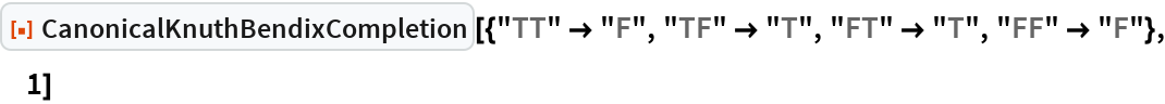 """ResourceFunction[  """"CanonicalKnuthBendixCompletion""""][{""""TT"""" -> """"F"""", """"TF"""" -> """"T"""", """"FT"""" -> """"T"""", """"FF"""" -> """"F""""}, 1]"""
