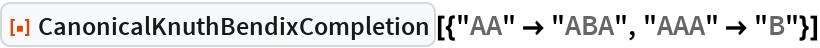 """ResourceFunction[  """"CanonicalKnuthBendixCompletion""""][{""""AA"""" -> """"ABA"""", """"AAA"""" -> """"B""""}]"""