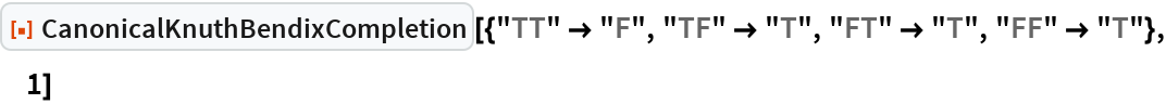 """ResourceFunction[  """"CanonicalKnuthBendixCompletion""""][{""""TT"""" -> """"F"""", """"TF"""" -> """"T"""", """"FT"""" -> """"T"""", """"FF"""" -> """"T""""}, 1]"""