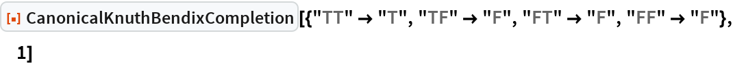"""ResourceFunction[  """"CanonicalKnuthBendixCompletion""""][{""""TT"""" -> """"T"""", """"TF"""" -> """"F"""", """"FT"""" -> """"F"""", """"FF"""" -> """"F""""}, 1]"""