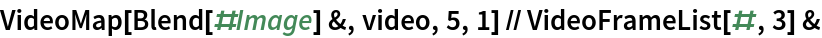 VideoMap[Blend[#Image] &, video, 5, 1] // VideoFrameList[#, 3] &