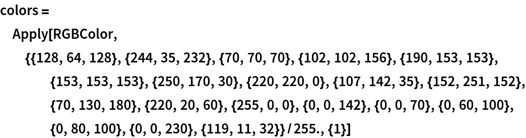 colors = Apply[   RGBColor, {{128, 64, 128}, {244, 35, 232}, {70, 70, 70}, {102, 102, 156}, {190, 153, 153}, {153, 153, 153}, {250, 170, 30}, {220, 220, 0}, {107, 142, 35}, {152, 251, 152}, {70, 130, 180}, {220, 20, 60}, {255, 0, 0}, {0, 0, 142}, {0, 0, 70}, {0, 60, 100}, {0, 80, 100}, {0, 0, 230}, {119, 11, 32}}/255., {1}]