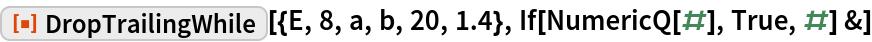"ResourceFunction[""DropTrailingWhile""][{E, 8, a, b, 20, 1.4}, If[NumericQ[#], True, #] &]"
